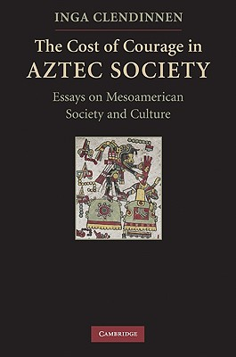 The Cost of Courage in Aztec Society By Clendinnen, Inga